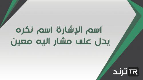 اسم الإشارة اسم نكره يدل على مشار اليه معين