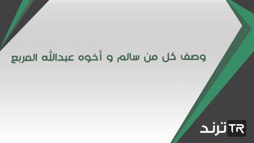 وصف كل من سالم و أخوه عبدالله المربع، فمن منهما وصفه بشكل صحيح